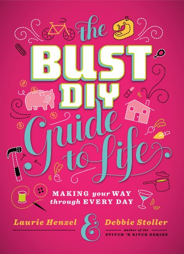 The Bust DIY Guide to Life by Debbie Stoller and Laurie Henzel